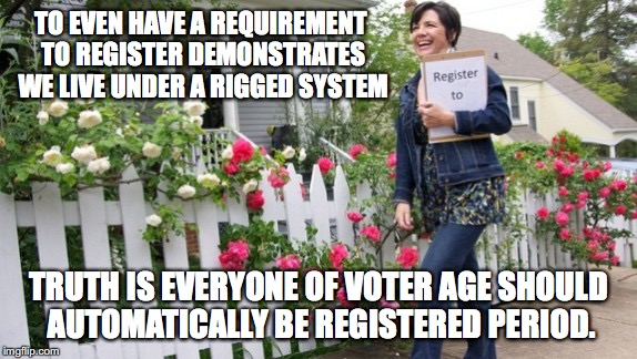 Automatically Registered | TO EVEN HAVE A REQUIREMENT TO REGISTER DEMONSTRATES WE LIVE UNDER A RIGGED SYSTEM TRUTH IS EVERYONE OF VOTER AGE SHOULD AUTOMATICALLY BE REG | image tagged in vote,voter,rigged,system | made w/ Imgflip meme maker