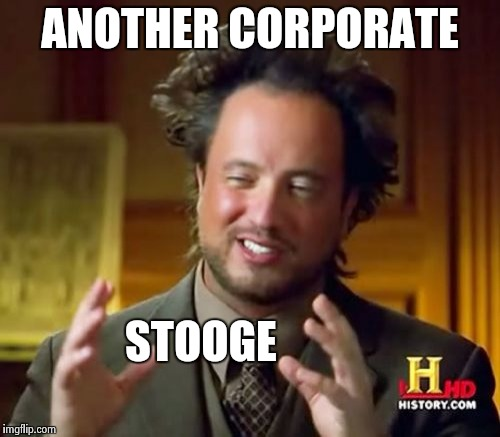 Ancient Aliens Meme | ANOTHER CORPORATE STOOGE | image tagged in memes,ancient aliens | made w/ Imgflip meme maker