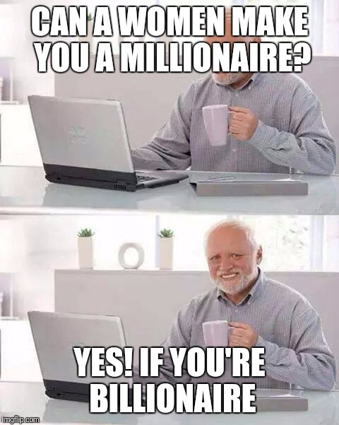 Hide the Pain Harold Meme | CAN A WOMEN MAKE YOU A MILLIONAIRE? YES! IF YOU'RE BILLIONAIRE | image tagged in memes,hide the pain harold | made w/ Imgflip meme maker
