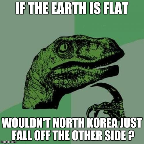 Philosoraptor Meme | IF THE EARTH IS FLAT WOULDN'T NORTH KOREA JUST FALL OFF THE OTHER SIDE ? | image tagged in memes,philosoraptor | made w/ Imgflip meme maker