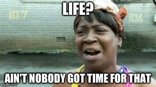 Aint Nobody Got Time For That Meme | LIFE? AIN'T NOBODY GOT TIME FOR THAT | image tagged in memes,aint nobody got time for that | made w/ Imgflip meme maker