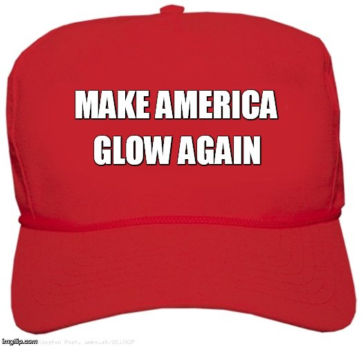 MAKE AMERICA GLOW AGAIN | image tagged in blank red maga hat | made w/ Imgflip meme maker