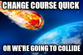 CHANGE COURSE QUICK OR WE'RE GOING TO COLLIDE | made w/ Imgflip meme maker