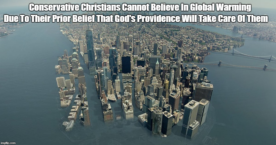 Conservative Christians Cannot Believe In Global Warming Due To Their Prior Belief That God's Providence Will Take Care Of Them | made w/ Imgflip meme maker