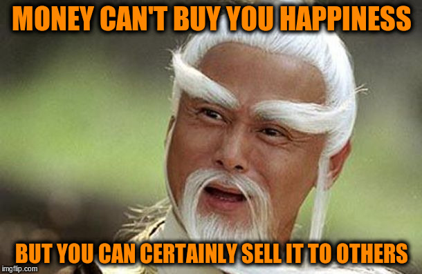 MONEY CAN'T BUY YOU HAPPINESS BUT YOU CAN CERTAINLY SELL IT TO OTHERS | made w/ Imgflip meme maker