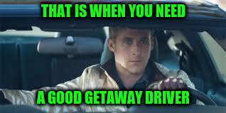 THAT IS WHEN YOU NEED A GOOD GETAWAY DRIVER | made w/ Imgflip meme maker