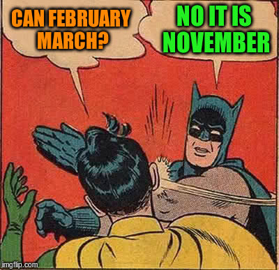 Batman Slapping Robin Meme | CAN FEBRUARY MARCH? NO IT IS NOVEMBER | image tagged in memes,batman slapping robin | made w/ Imgflip meme maker