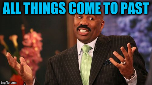 Steve Harvey Meme | ALL THINGS COME TO PAST | image tagged in memes,steve harvey | made w/ Imgflip meme maker