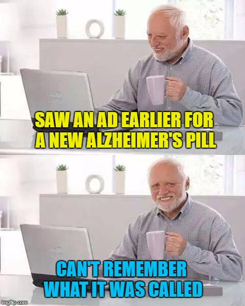 Hide the bad meme-ories | SAW AN AD EARLIER FOR A NEW ALZHEIMER'S PILL CAN'T REMEMBER WHAT IT WAS CALLED | image tagged in hide the pain harold,memes,alzheimer's,bad memory,big pharma | made w/ Imgflip meme maker