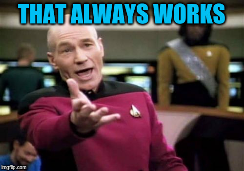 Picard Wtf Meme | THAT ALWAYS WORKS | image tagged in memes,picard wtf | made w/ Imgflip meme maker