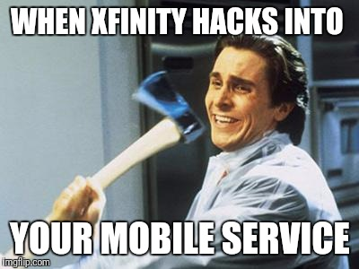 Interrupted | WHEN XFINITY HACKS INTO YOUR MOBILE SERVICE | image tagged in christian bale with axe | made w/ Imgflip meme maker