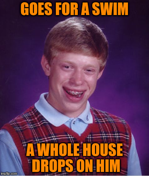 Bad Luck Brian Meme | GOES FOR A SWIM A WHOLE HOUSE DROPS ON HIM | image tagged in memes,bad luck brian | made w/ Imgflip meme maker