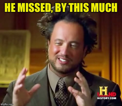 Ancient Aliens Meme | HE MISSED, BY THIS MUCH | image tagged in memes,ancient aliens | made w/ Imgflip meme maker