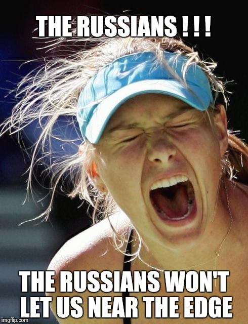 Maria Supernova | THE RUSSIANS ! ! ! THE RUSSIANS WON'T LET US NEAR THE EDGE | image tagged in maria supernova | made w/ Imgflip meme maker