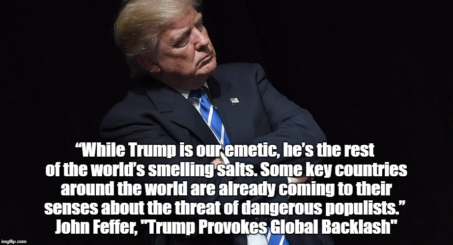 """While Trump is our emetic, he's the rest of the world's smelling salts. Some key countries around the world are already coming to their sen 