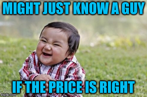 Evil Toddler Meme | MIGHT JUST KNOW A GUY IF THE PRICE IS RIGHT | image tagged in memes,evil toddler | made w/ Imgflip meme maker