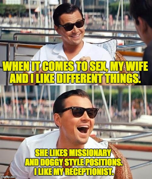 Leonardo Dicaprio Wolf Of Wall Street Meme | WHEN IT COMES TO SEX, MY WIFE AND I LIKE DIFFERENT THINGS. SHE LIKES MISSIONARY AND DOGGY STYLE POSITIONS. I LIKE MY RECEPTIONIST. | image tagged in memes,leonardo dicaprio wolf of wall street | made w/ Imgflip meme maker