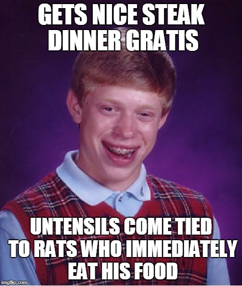 Bad Luck Brian Meme | GETS NICE STEAK DINNER GRATIS UNTENSILS COME TIED TO RATS WHO IMMEDIATELY EAT HIS FOOD | image tagged in memes,bad luck brian | made w/ Imgflip meme maker