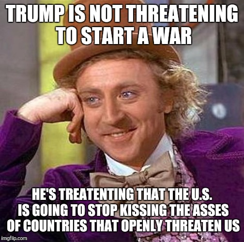 Creepy Condescending Wonka Meme | TRUMP IS NOT THREATENING TO START A WAR HE'S TREATENTING THAT THE U.S. IS GOING TO STOP KISSING THE ASSES OF COUNTRIES THAT OPENLY THREATEN  | image tagged in memes,creepy condescending wonka | made w/ Imgflip meme maker