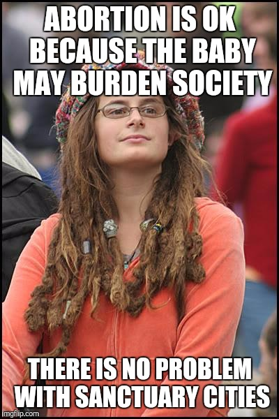 College Liberal Meme | ABORTION IS OK BECAUSE THE BABY MAY BURDEN SOCIETY THERE IS NO PROBLEM WITH SANCTUARY CITIES | image tagged in memes,college liberal | made w/ Imgflip meme maker