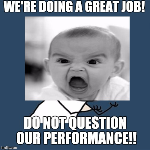 WE'RE DOING A GREAT JOB! DO NOT QUESTION OUR PERFORMANCE!! | made w/ Imgflip meme maker
