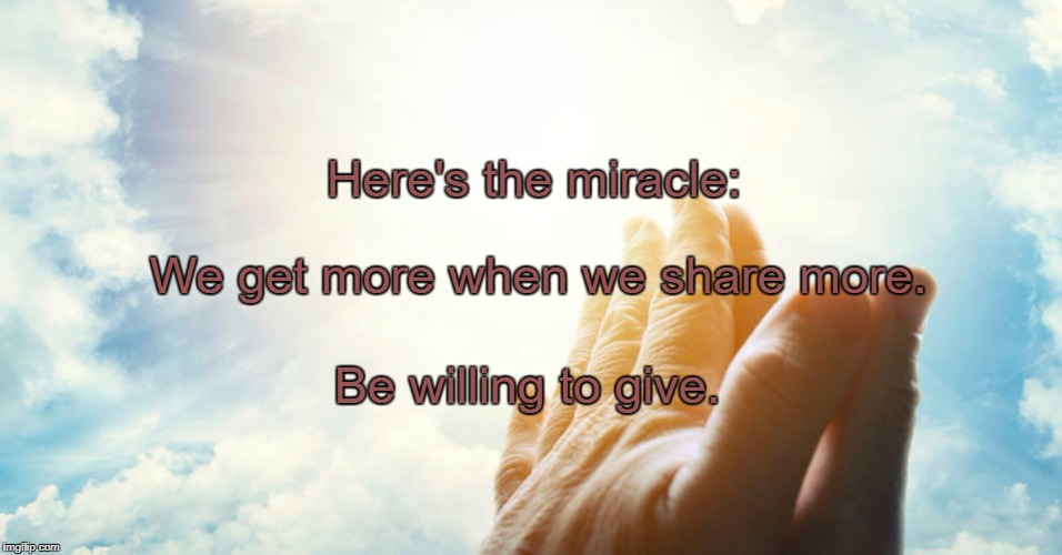 Miracle | Here's the miracle: Be willing to give. We get more when we share more. | image tagged in miracle | made w/ Imgflip meme maker