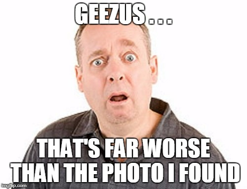 GEEZUS . . . THAT'S FAR WORSE THAN THE PHOTO I FOUND | made w/ Imgflip meme maker