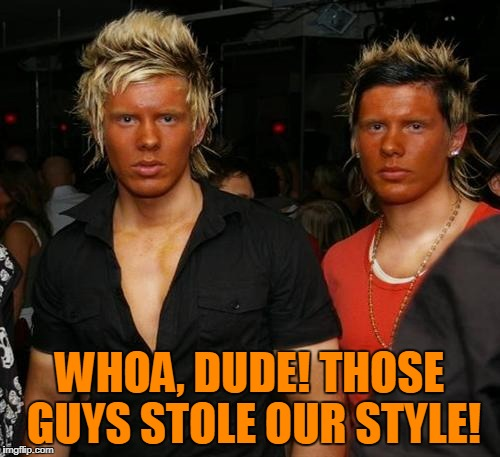 WHOA, DUDE! THOSE GUYS STOLE OUR STYLE! | made w/ Imgflip meme maker