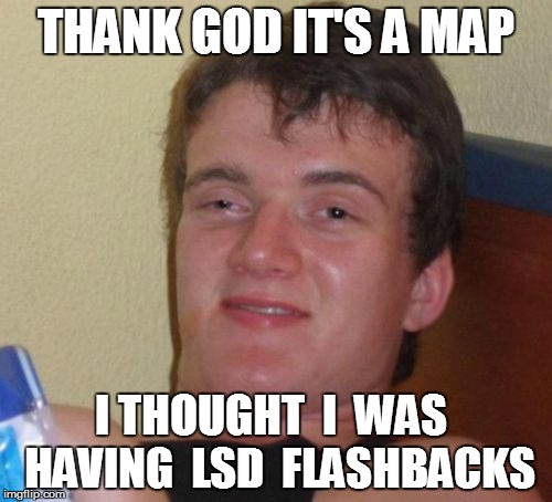 10 Guy Meme | THANK GOD IT'S A MAP I THOUGHT  I  WAS  HAVING  LSD  FLASHBACKS | image tagged in memes,10 guy | made w/ Imgflip meme maker