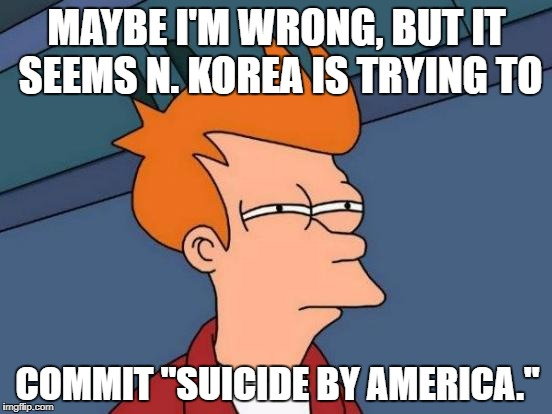 "Futurama Fry Meme | MAYBE I'M WRONG, BUT IT SEEMS N. KOREA IS TRYING TO COMMIT ""SUICIDE BY AMERICA."" 