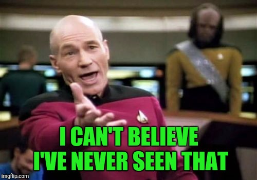Picard Wtf Meme | I CAN'T BELIEVE I'VE NEVER SEEN THAT | image tagged in memes,picard wtf | made w/ Imgflip meme maker