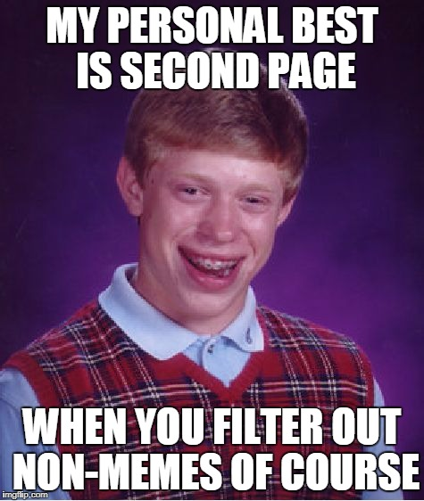 Bad Luck Brian Meme | MY PERSONAL BEST IS SECOND PAGE WHEN YOU FILTER OUT NON-MEMES OF COURSE | image tagged in memes,bad luck brian | made w/ Imgflip meme maker