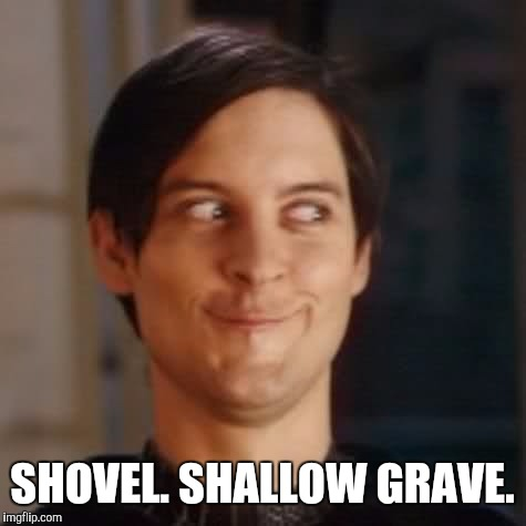SHOVEL. SHALLOW GRAVE. | made w/ Imgflip meme maker