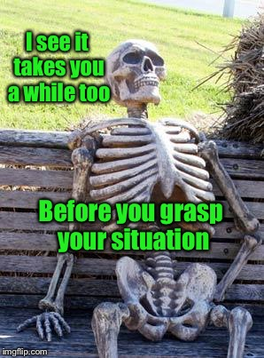 Waiting Skeleton Meme | I see it takes you a while too Before you grasp your situation | image tagged in memes,waiting skeleton | made w/ Imgflip meme maker