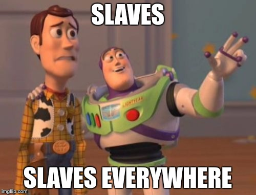 Working Class | SLAVES SLAVES EVERYWHERE | image tagged in memes,x,x everywhere,x x everywhere,funny,slaves | made w/ Imgflip meme maker