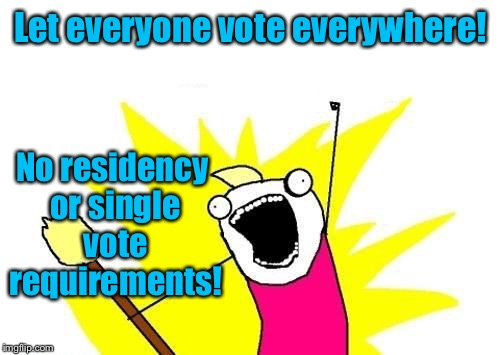 X All The Y Meme | Let everyone vote everywhere! No residency or single vote requirements! | image tagged in memes,x all the y | made w/ Imgflip meme maker