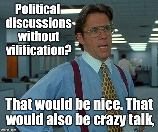 Beyond Broke:  the post election politics | Political discussions without vilification? That would be nice. That would also be crazy talk, | image tagged in memes,that would be great,politics,civil discussion,vilify,crazy talk | made w/ Imgflip meme maker