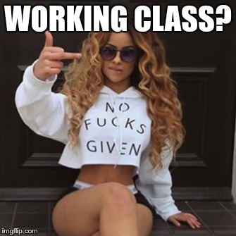 WORKING CLASS? | made w/ Imgflip meme maker