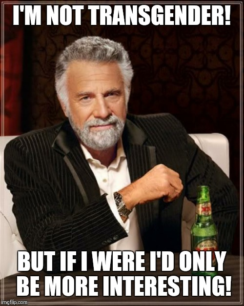 The Most Interesting Transgender Man In The World | I'M NOT TRANSGENDER! BUT IF I WERE I'D ONLY BE MORE INTERESTING! | image tagged in memes,the most interesting man in the world,transgender | made w/ Imgflip meme maker