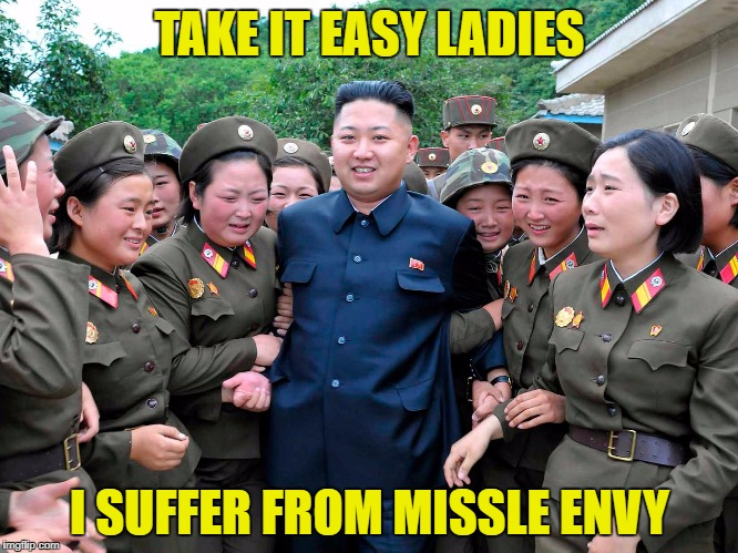 Kim Jung Un with women ladies | TAKE IT EASY LADIES I SUFFER FROM MISSLE ENVY | image tagged in kim jung un with women ladies | made w/ Imgflip meme maker