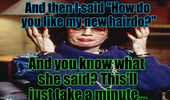 "And then I said ""How do you like my new hairdo?"" And you know what she said? This'll just take a minute... 