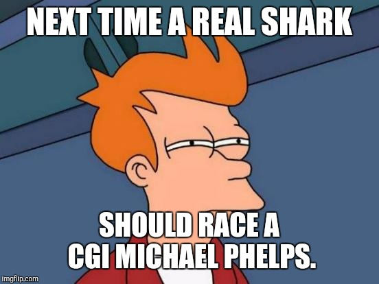 Futurama Fry Meme | NEXT TIME A REAL SHARK SHOULD RACE A CGI MICHAEL PHELPS. | image tagged in memes,futurama fry | made w/ Imgflip meme maker