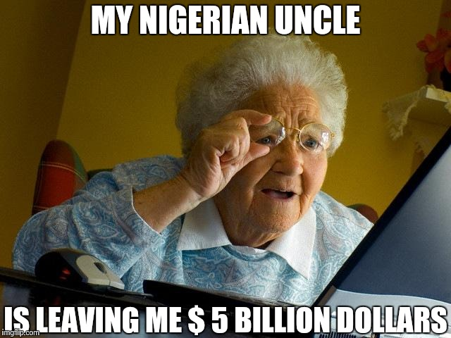 Grandma Finds The Internet Meme | MY NIGERIAN UNCLE IS LEAVING ME $ 5 BILLION DOLLARS | image tagged in memes,grandma finds the internet | made w/ Imgflip meme maker