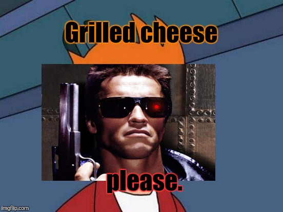 Grilled cheese please. | made w/ Imgflip meme maker