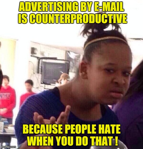 To the Companies currently spamming me to death | ADVERTISING BY E-MAIL IS COUNTERPRODUCTIVE BECAUSE PEOPLE HATE WHEN YOU DO THAT ! | image tagged in memes,black girl wat,advertising,sucks | made w/ Imgflip meme maker