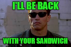 I'LL BE BACK WITH YOUR SANDWICH | made w/ Imgflip meme maker