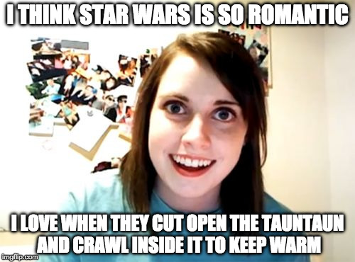 I need some help. I know the idea is funny but it seems forced or missing something Can some use the idea to make this meme work | I THINK STAR WARS IS SO ROMANTIC I LOVE WHEN THEY CUT OPEN THE TAUNTAUN AND CRAWL INSIDE IT TO KEEP WARM | image tagged in memes,overly attached girlfriend,iwanttobebacon,iwanttobebaconcom,star wars | made w/ Imgflip meme maker