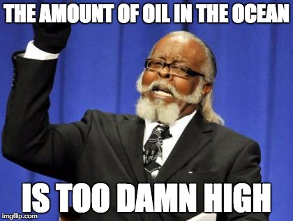 Too Damn High Meme | THE AMOUNT OF OIL IN THE OCEAN IS TOO DAMN HIGH | image tagged in memes,too damn high | made w/ Imgflip meme maker