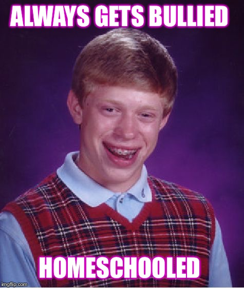 Bad Luck Brian Meme | ALWAYS GETS BULLIED HOMESCHOOLED | image tagged in memes,bad luck brian | made w/ Imgflip meme maker