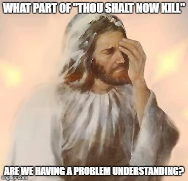 "Jesus Facepalm | WHAT PART OF ""THOU SHALT NOW KILL"" ARE WE HAVING A PROBLEM UNDERSTANDING? 